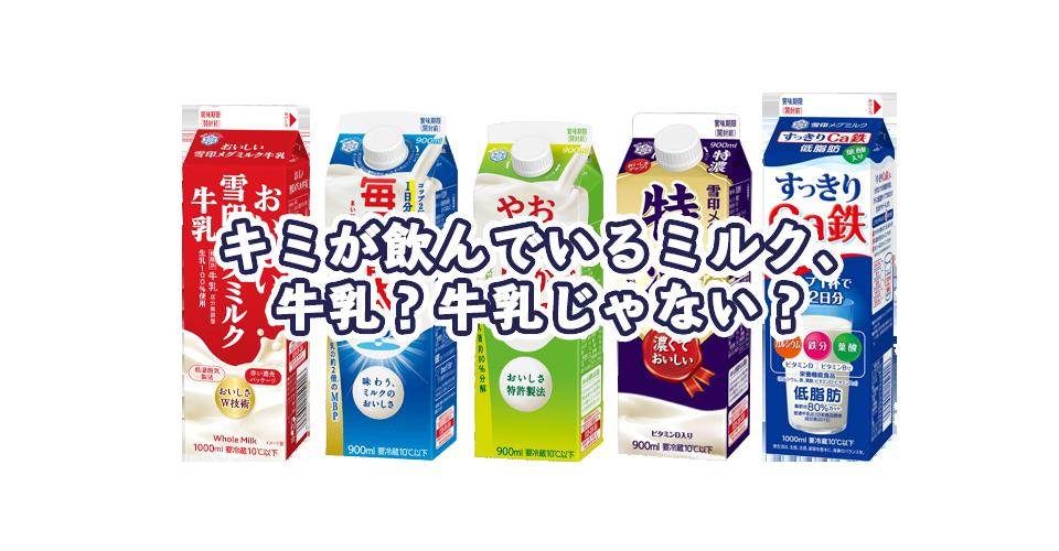キミが飲んでいるミルクは、牛乳?牛乳じゃない?